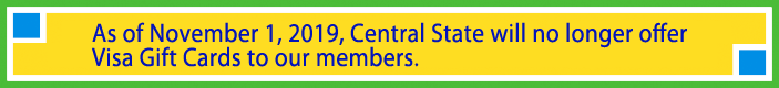 As of November 1, 2019, Central State will no longer offer Visa Gift Cards to our members.